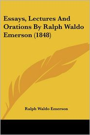 Essays, Lectures and Orations by Ralph Waldo Emerson (1848) - Ralph Waldo Emerson