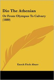 Dio the Athenian: Or from Olympus to Calvary (1880) - Enoch Fitch Aburr