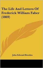 The Life and Letters of Frederick William Faber - John Edward Bowden