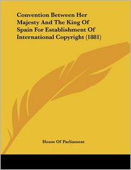 Convention Between Her Majesty And The King Of Spain For Establishment Of International Copyright (1881) - House Of Parliament