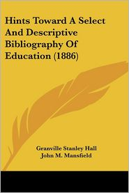 Hints Toward a Select and Descriptive Bibliography of Education (1886) - G. Stanley Hall, John M. Mansfield