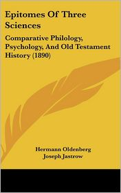 Epitomes of Three Sciences: Comparative Philology, Psychology, and Old Testament History (1890) - Hermann Oldenberg, Joseph Jastrow, Carl Heinrich Cornill