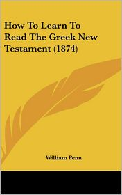 How to Learn to Read the Greek New Testament (1874) - William Penn (Editor)