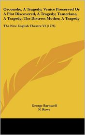 Oroonoko, a Tragedy; Venice Preserved or a Plot Discovered, a Tragedy; Tamerlane, a Tragedy; the Distrest Mother, a Tragedy: The New English Theatre V - George Barnwell, N. Rowe, Otway