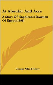 At Aboukir and Acre: A Story of Napoleon's Invasion of Egypt (1898) - G. A. Henty