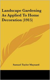 Landscape Gardening As Applied To Home Decoration (1915) - Samuel Taylor Maynard