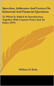 Speeches, Addresses And Letters On Industrial And Financial Questions - William D. Kelly