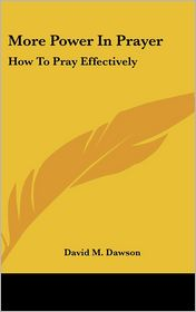 More Power in Prayer: How to Pray Effectively - David M. Dawson