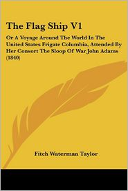 The Flag Ship V1: Or a Voyage Around the World in the United States Frigate Columbia, Attended by Her Consort the Sloop of War John Adam - Fitch Waterman Taylor