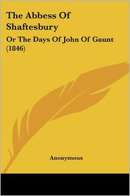 The Abbess of Shaftesbury: Or the Days of John of Gaunt (1846) - Anonymous