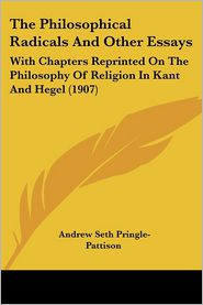 The Philosophical Radicals and Other Essays: With Chapters Reprinted on the Philosophy of Religion in Kant and Hegel (1907) - Andrew Seth Pringle-Pattison