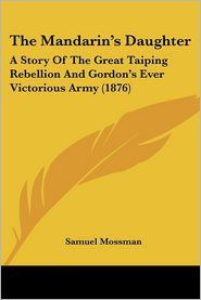 The Mandarin's Daughter: A Story of the Great Taiping Rebellion and Gordon's Ever Victorious Army (1876) - Samuel Mossman