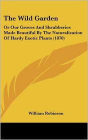 The Wild Garden: Or Our Groves and Shrubberies Made Beautiful by the Naturalization of Hardy Exotic Plants (1870) - William Robinson