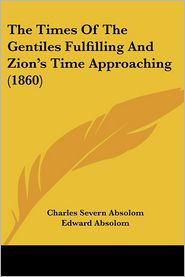 The Times of the Gentiles Fulfilling and Zion's Time Approaching (1860) - Charles Severn Absolom, Foreword by Edward Absolom