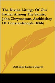 The Divine Liturgy of Our Father Among the Saints, John Chrysostom, Archbishop of Constantinople (1866)