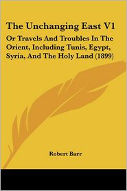 The Unchanging East V1: Or Travels and Troubles in the Orient, Including Tunis, Egypt, Syria, and the Holy Land (1899) - Robert Barr