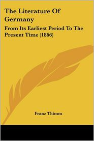 The Literature of Germany: From Its Earliest Period to the Present Time (1866) - Franz Thimm