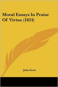 Moral Essays In Praise Of Virtue (1824) - John Scott