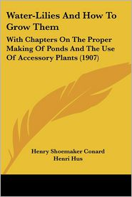 Water-Lilies and How to Grow Them: With Chapters on the Proper Making of Ponds and the Use of Accessory Plants (1907) - Henry Shoemaker Conard, Henri Hus
