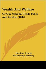 Wealth and Welfare: Or Our National Trade Policy and Its Cost (1887) - Hastings George Fitzhardinge Berkeley