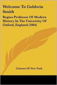 Welcome to Goldwin Smith: Regius Professor of Modern History in the University of Oxford, England (1864) - Citizens Of New York