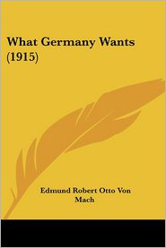 What Germany Wants - Edmund Robert Otto von Mach