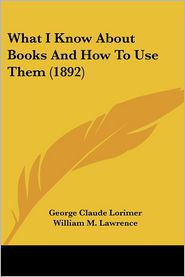 What I Know about Books and How to Use Them - George Claude Lorimer, William M. Lawrence (Introduction)