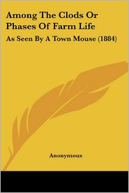 Among the Clods or Phases of Farm Life: As Seen by a Town Mouse (1884) - Anonymous