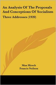 An Analysis of the Proposals and Conceptions of Socialism: Three Addresses (1920) - Max Hirsch, Francis Neilson (Introduction)