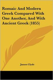 Romaic And Modern Greek Compared With One Another, And With Ancient Greek (1855) - James Clyde