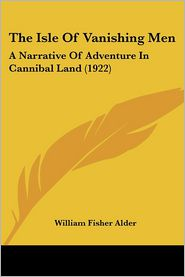The Isle of Vanishing Men: A Narrative of Adventure in Cannibal Land (1922) - William Fisher Alder