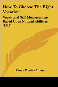 How to Choose the Right Vocation: Vocational Self-Measurement Based Upon Natural Abilities (1917) - Holmes Whittier Merton