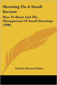 Shooting on a Small Income: How to Shoot and the Management of Small Shootings (1900) - Charles Edward Walker