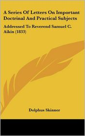 A Series of Letters on Important Doctrinal and Practical Subjects: Addressed to Reverend Samuel C. Aikin (1833) - Dolphus Skinner