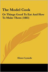 The Model Cook: Or Things Good to Eat and How to Make Them (1885) - Elmer Lynnde