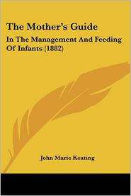 The Mother's Guide: In the Management and Feeding of Infants (1882) - John Marie Keating