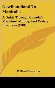 Newfoundland to Manitoba: A Guide Through Canada's Maritime, Mining, and Prairie Provinces (1881)