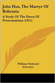 John Hus, the Martyr of Bohemia: A Study of the Dawn of Protestantism (1915) - William Nathaniel Schwarze