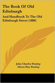 The Book of Old Edinburgh: And Handbook to the Old Edinburgh Street (1886) - John Charles Dunlop, Alison Hay Dunlop, William Hole (Illustrator)