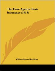The Case Against State Insurance (1913) - William Horace Hotchkiss