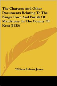 The Charters And Other Documents Relating To The Kings Town And Parish Of Maidstone, In The County Of Kent (1825) - William Roberts James