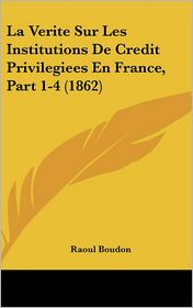 La Verite Sur Les Institutions De Credit Privilegiees En France, Part 1-4 (1862) - Raoul Boudon