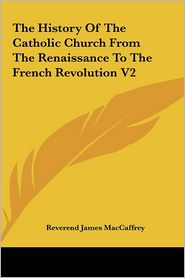 The History Of The Catholic Church From The Renaissance To The French Revolution V2 - Reverend James MacCaffrey