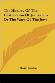 The History Of The Destruction Of Jerusalem Or The Wars Of The Jews - Flavius Josephus