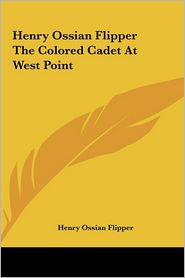 Henry Ossian Flipper the Colored Cadet at West Point - Henry Ossian Flipper