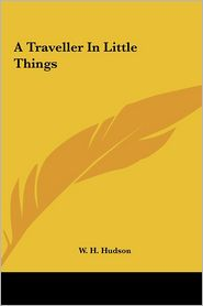 A Traveller In Little Things - W. H. Hudson