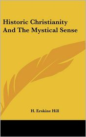 Historic Christianity And The Mystical Sense - H. Erskine Hill