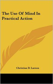 The Use Of Mind In Practical Action - Christian D. Larson