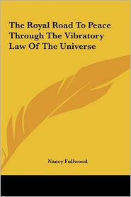The Royal Road To Peace Through The Vibratory Law Of The Universe - Nancy Fullwood