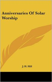 Anniversaries Of Solar Worship - J.H. Hill